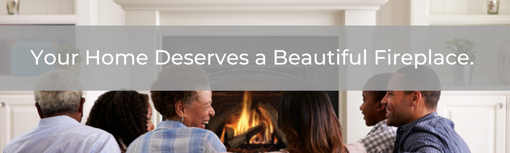 Your Home Deserves a Beautiful Fireplace.